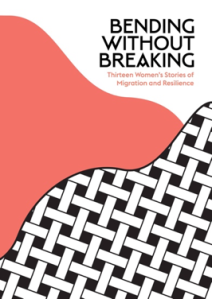 Bending Without Breaking- Thirteen Women's Stories of Migration and Resilience