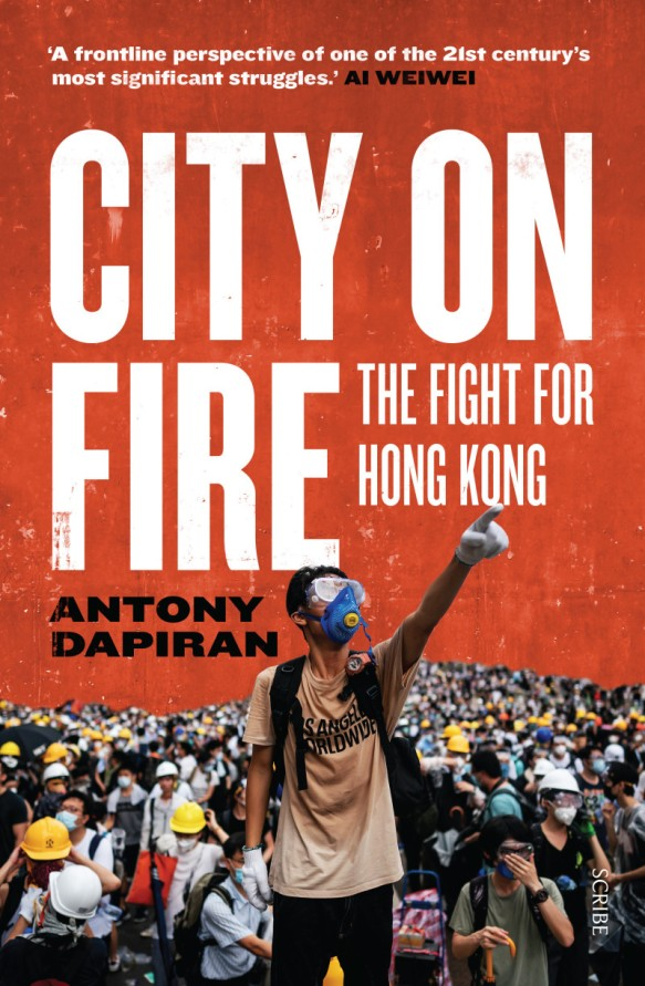 CITY ON FIRE the fight for Hong Kong Antony Dapiran