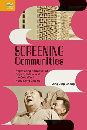 Screening Communities Negotiating Narratives of Empire, Nation, and the Cold War in Hong Kong Cinema